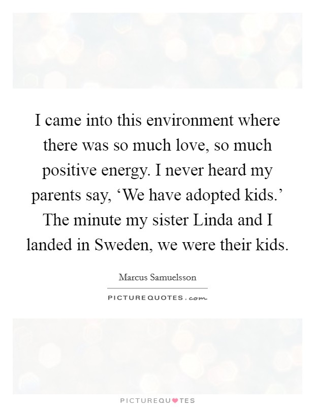 I came into this environment where there was so much love, so much positive energy. I never heard my parents say, 'We have adopted kids.' The minute my sister Linda and I landed in Sweden, we were their kids Picture Quote #1
