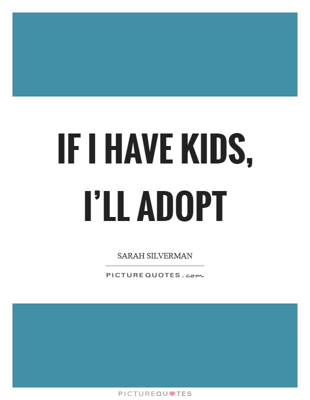 If I have kids, I'll adopt Picture Quote #1