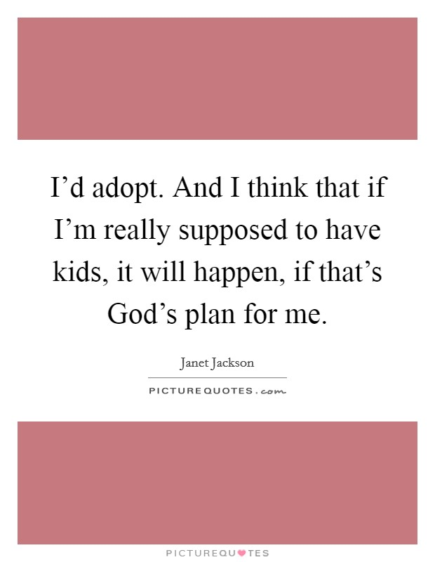 I'd adopt. And I think that if I'm really supposed to have kids, it will happen, if that's God's plan for me Picture Quote #1
