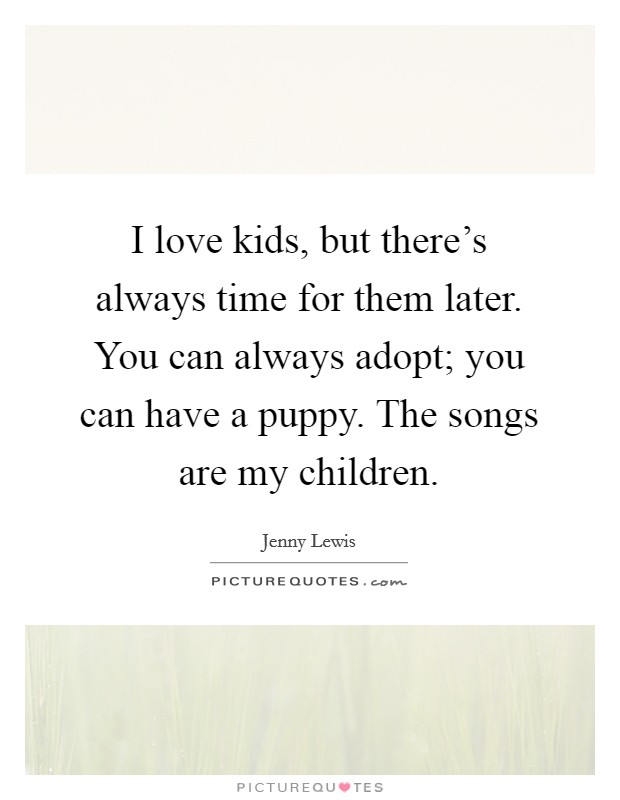 I love kids, but there's always time for them later. You can always adopt; you can have a puppy. The songs are my children Picture Quote #1