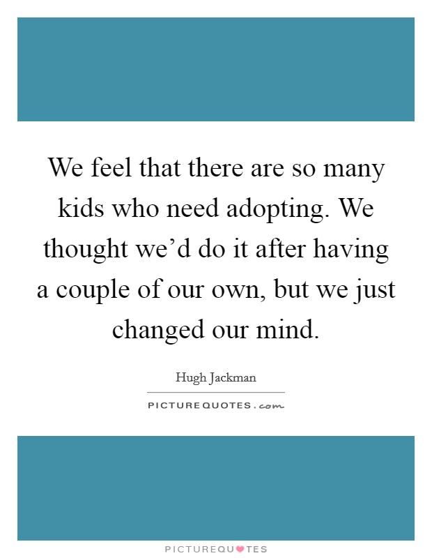 We feel that there are so many kids who need adopting. We thought we'd do it after having a couple of our own, but we just changed our mind Picture Quote #1