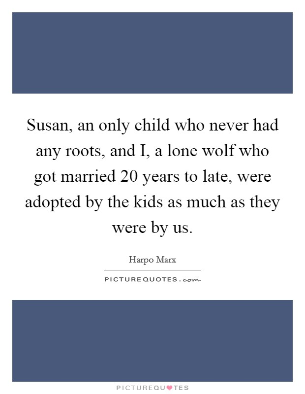 Susan, an only child who never had any roots, and I, a lone wolf who got married 20 years to late, were adopted by the kids as much as they were by us Picture Quote #1