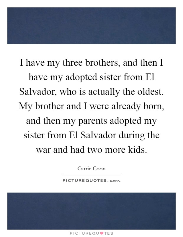 I have my three brothers, and then I have my adopted sister from El Salvador, who is actually the oldest. My brother and I were already born, and then my parents adopted my sister from El Salvador during the war and had two more kids Picture Quote #1