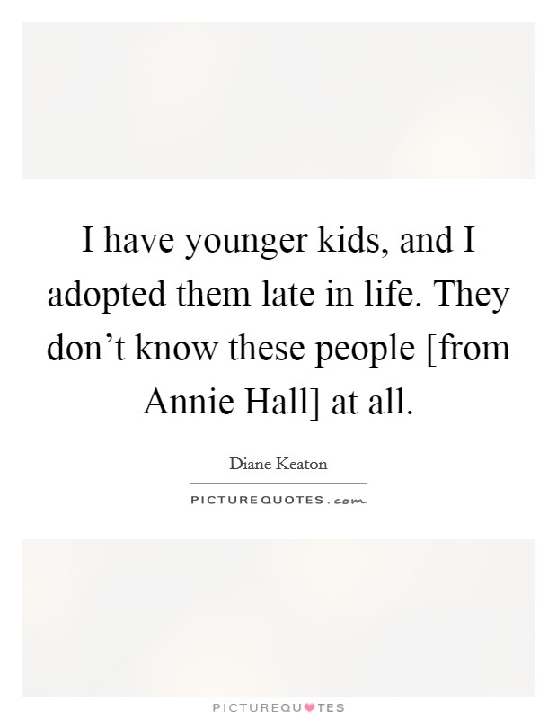 I have younger kids, and I adopted them late in life. They don't know these people [from Annie Hall] at all Picture Quote #1