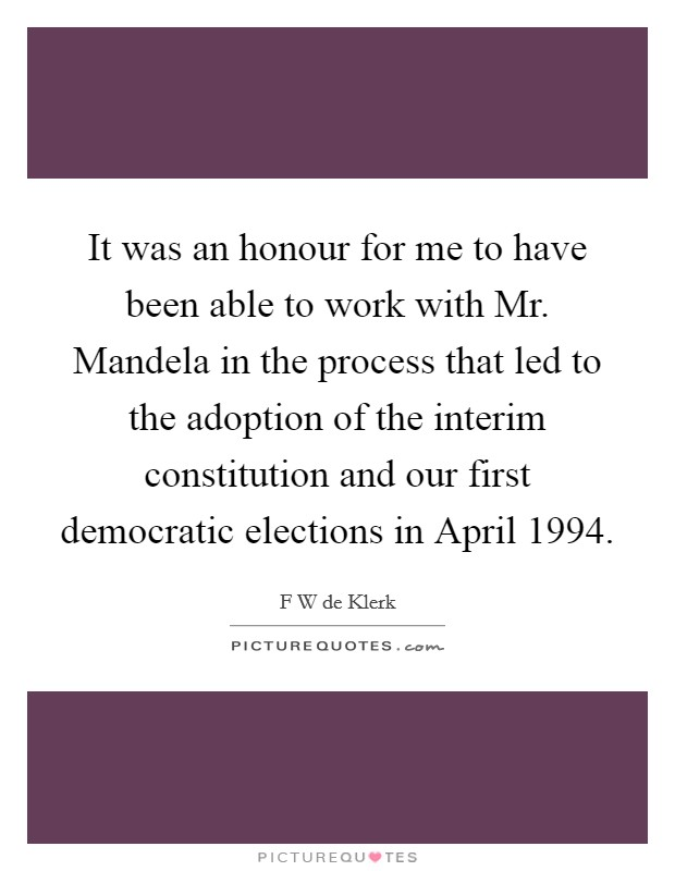 It was an honour for me to have been able to work with Mr. Mandela in the process that led to the adoption of the interim constitution and our first democratic elections in April 1994 Picture Quote #1