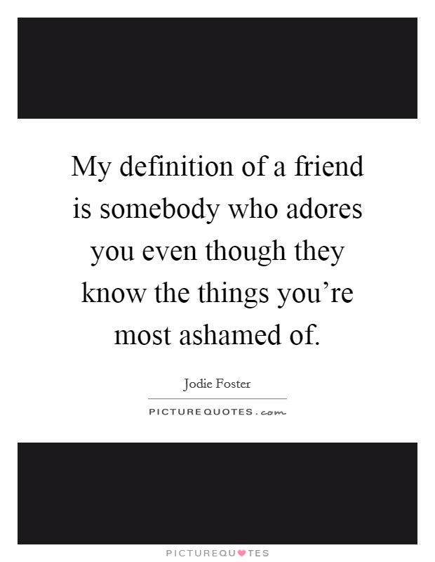 My definition of a friend is somebody who adores you even though they know the things you're most ashamed of Picture Quote #1
