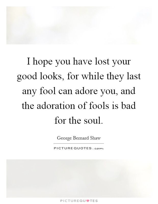 I hope you have lost your good looks, for while they last any fool can adore you, and the adoration of fools is bad for the soul Picture Quote #1