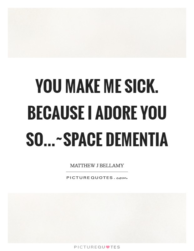 You make me sick. Because I adore you so...~Space Dementia Picture Quote #1