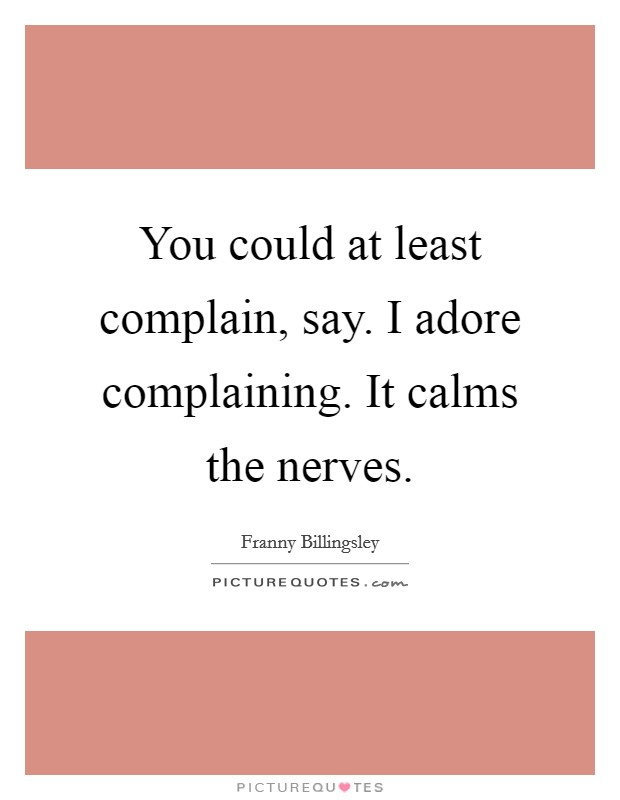 You could at least complain, say. I adore complaining. It calms the nerves Picture Quote #1