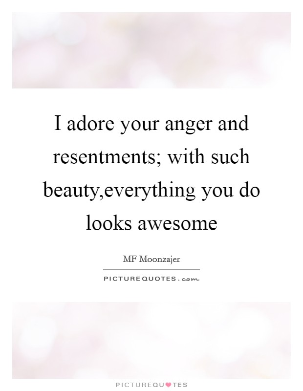 I adore your anger and resentments; with such beauty,everything you do looks awesome Picture Quote #1