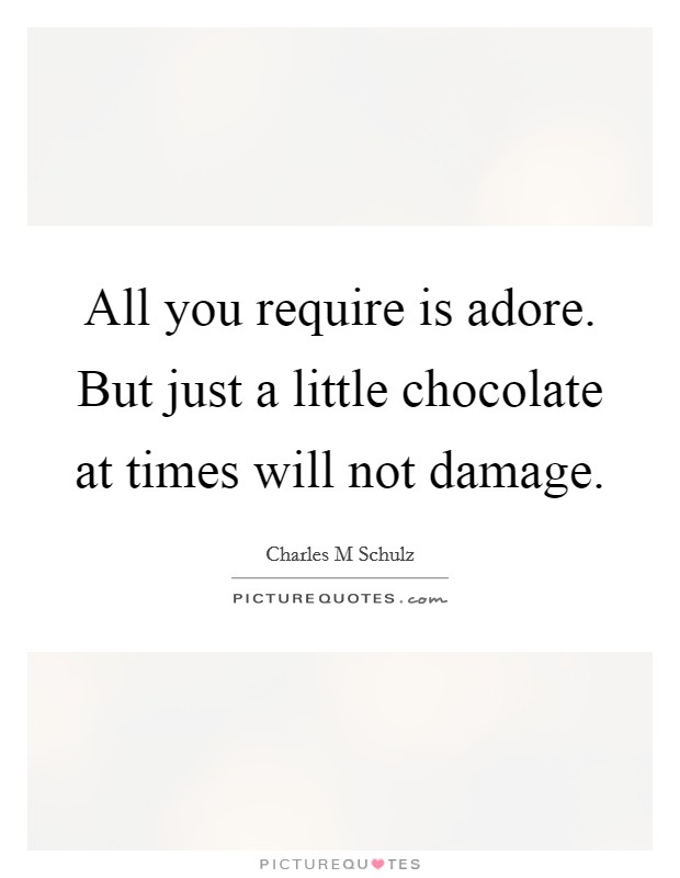 All you require is adore. But just a little chocolate at times will not damage Picture Quote #1