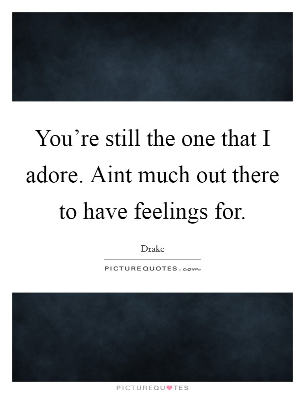 You're still the one that I adore. Aint much out there to have feelings for Picture Quote #1