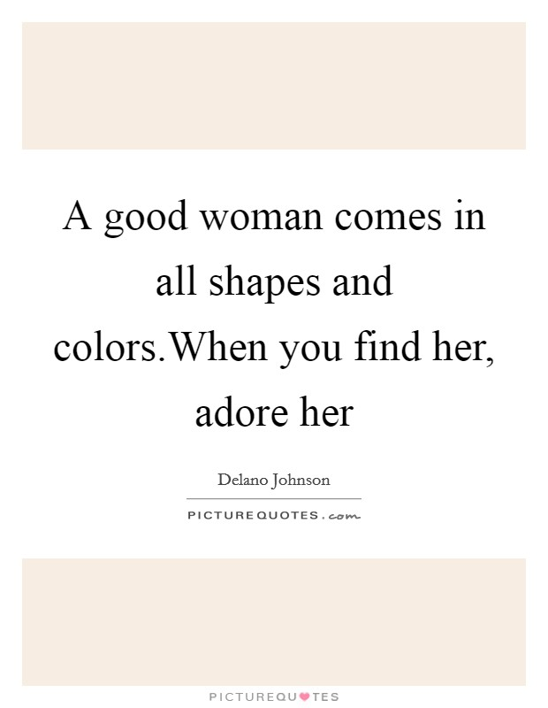 A good woman comes in all shapes and colors.When you find her, adore her Picture Quote #1