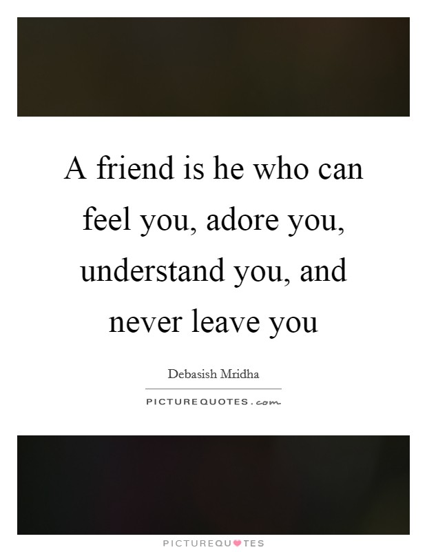 A friend is he who can feel you, adore you, understand you, and never leave you Picture Quote #1