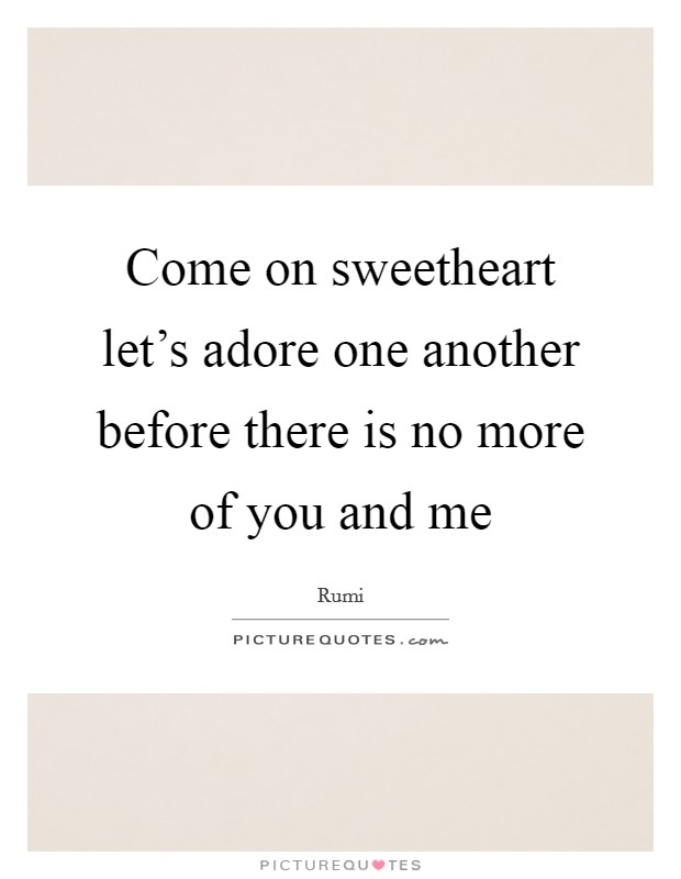 Come on sweetheart let's adore one another before there is no more of you and me Picture Quote #1