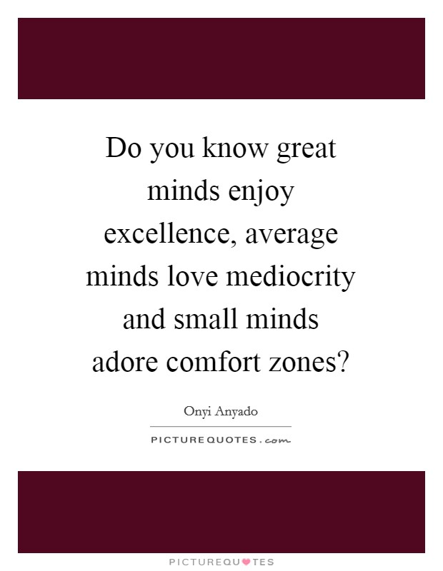 Do you know great minds enjoy excellence, average minds love mediocrity and small minds adore comfort zones? Picture Quote #1