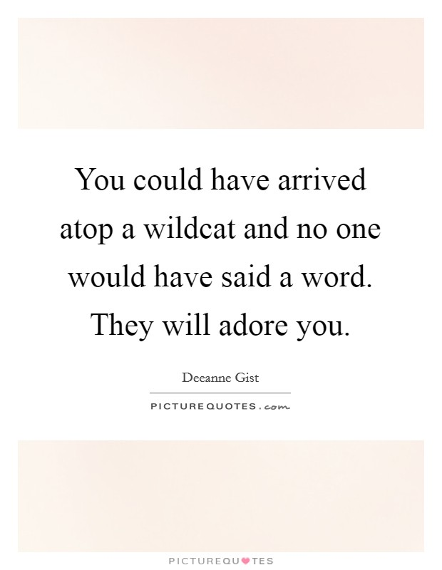 You could have arrived atop a wildcat and no one would have said a word. They will adore you Picture Quote #1