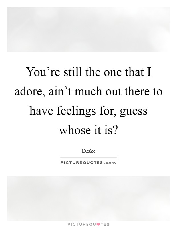 You're still the one that I adore, ain't much out there to have feelings for, guess whose it is? Picture Quote #1