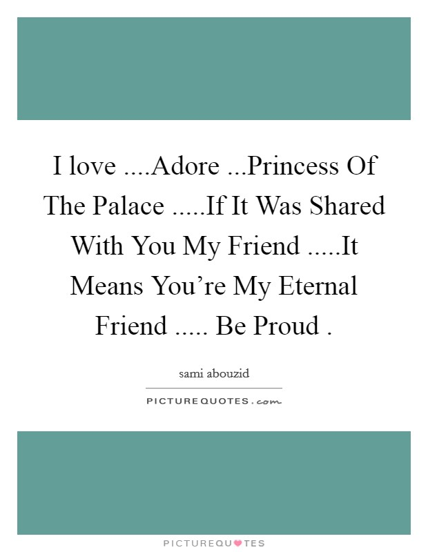 I love ....Adore ...Princess Of The Palace .....If It Was Shared With You My Friend .....It Means You're My Eternal Friend ..... Be Proud  Picture Quote #1