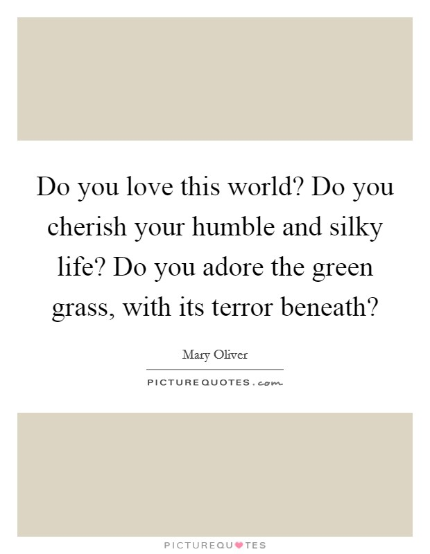 Do you love this world? Do you cherish your humble and silky life? Do you adore the green grass, with its terror beneath? Picture Quote #1
