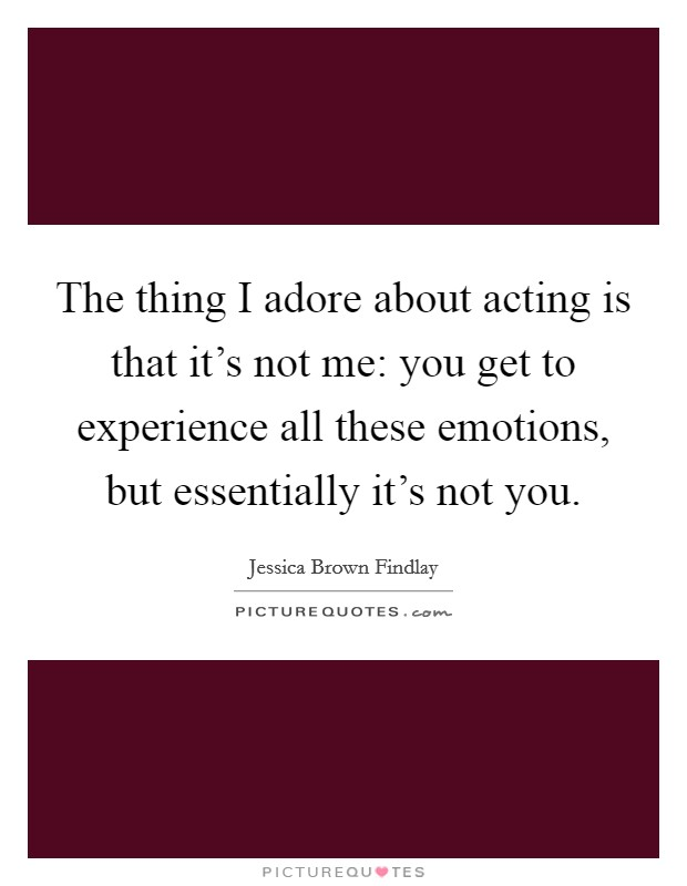 The thing I adore about acting is that it's not me: you get to experience all these emotions, but essentially it's not you Picture Quote #1