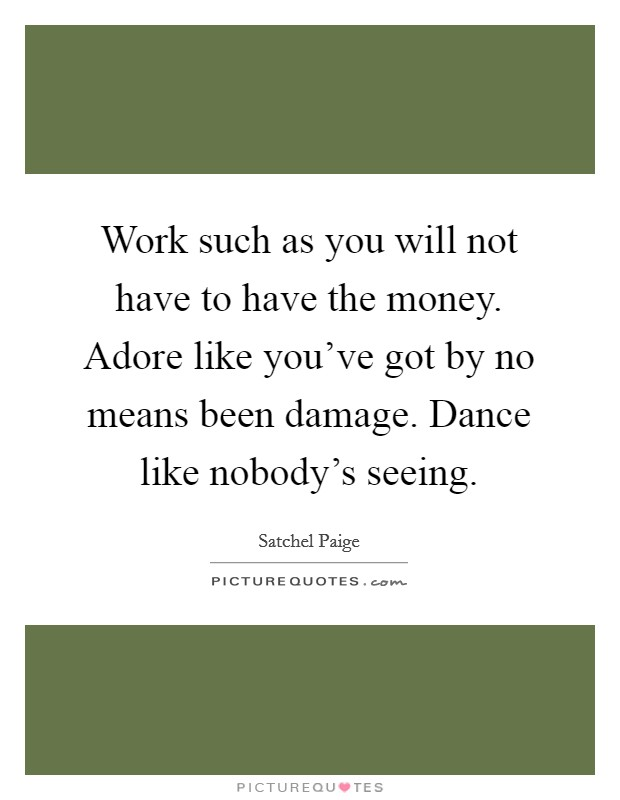 Work such as you will not have to have the money. Adore like you've got by no means been damage. Dance like nobody's seeing Picture Quote #1