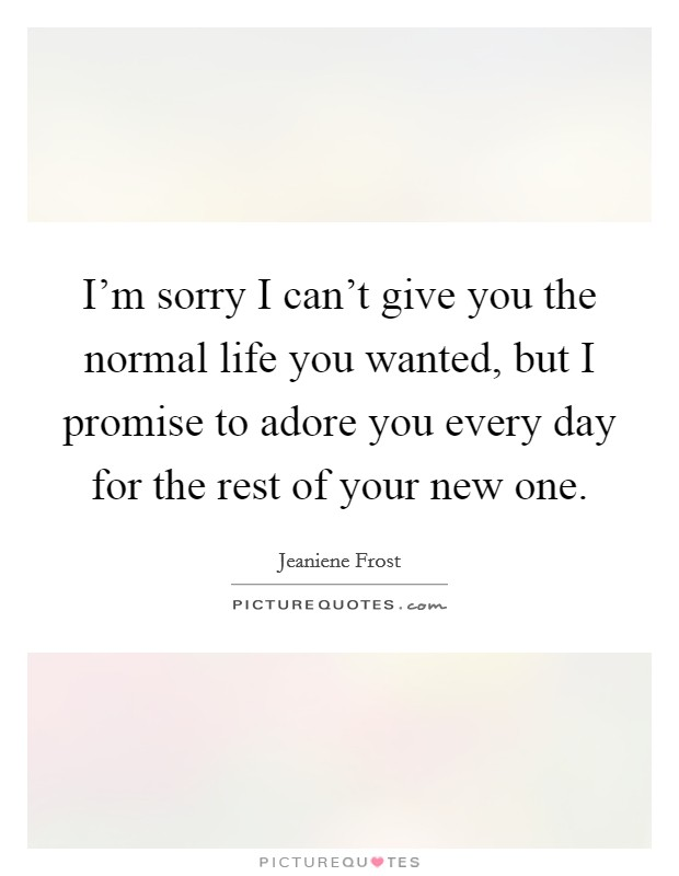 I'm sorry I can't give you the normal life you wanted, but I promise to adore you every day for the rest of your new one Picture Quote #1