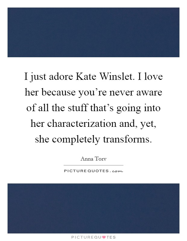 I just adore Kate Winslet. I love her because you're never aware of all the stuff that's going into her characterization and, yet, she completely transforms Picture Quote #1