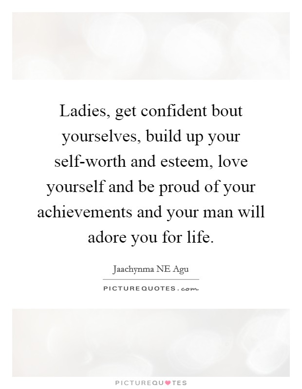 Ladies, get confident bout yourselves, build up your self-worth and esteem, love yourself and be proud of your achievements and your man will adore you for life Picture Quote #1