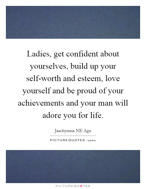 Ladies, get confident about yourselves, build up your self-worth and esteem, love yourself and be proud of your achievements and your man will adore you for life Picture Quote #1