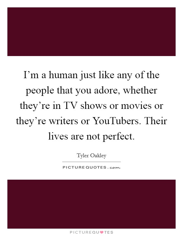 I'm a human just like any of the people that you adore, whether they're in TV shows or movies or they're writers or YouTubers. Their lives are not perfect Picture Quote #1