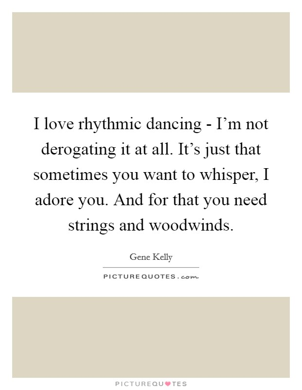 I love rhythmic dancing - I'm not derogating it at all. It's just that sometimes you want to whisper, I adore you. And for that you need strings and woodwinds. Picture Quote #1