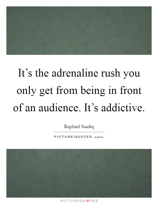 It's the adrenaline rush you only get from being in front of an audience. It's addictive Picture Quote #1
