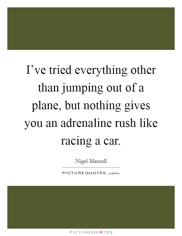 I've tried everything other than jumping out of a plane, but nothing gives you an adrenaline rush like racing a car Picture Quote #1