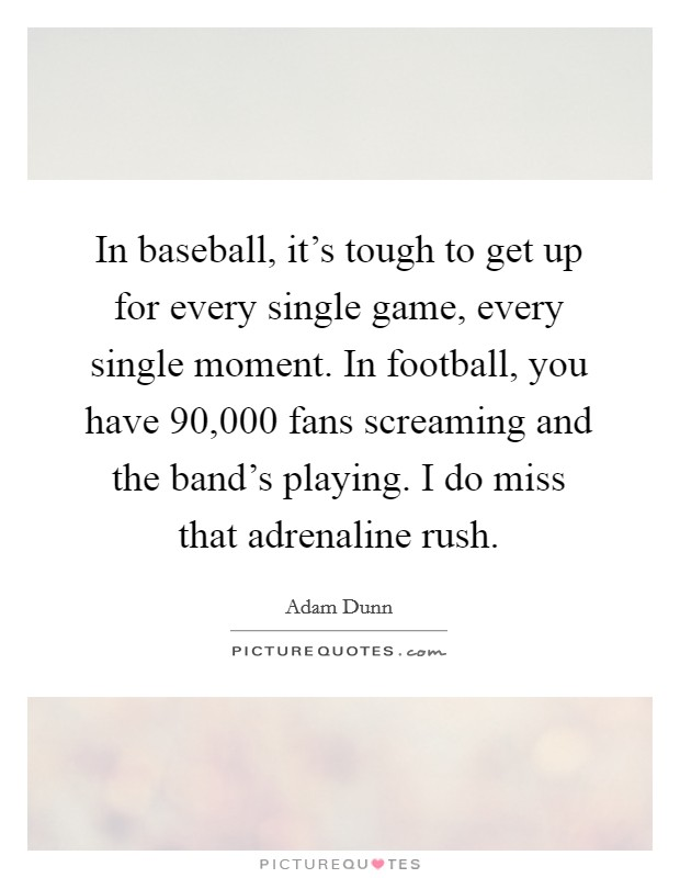 In baseball, it's tough to get up for every single game, every single moment. In football, you have 90,000 fans screaming and the band's playing. I do miss that adrenaline rush Picture Quote #1