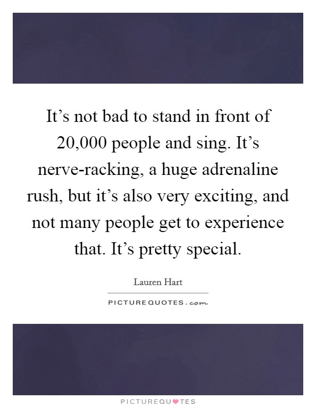It's not bad to stand in front of 20,000 people and sing. It's nerve-racking, a huge adrenaline rush, but it's also very exciting, and not many people get to experience that. It's pretty special Picture Quote #1