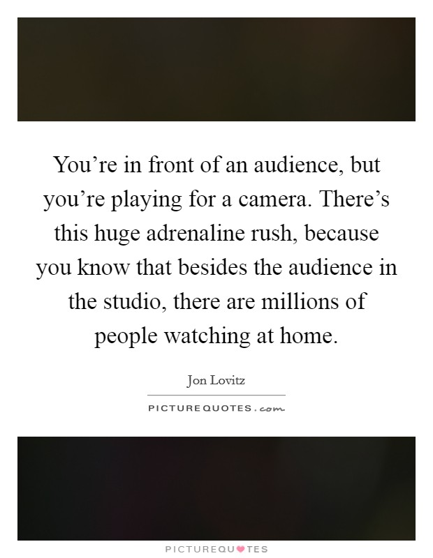 You're in front of an audience, but you're playing for a camera. There's this huge adrenaline rush, because you know that besides the audience in the studio, there are millions of people watching at home Picture Quote #1