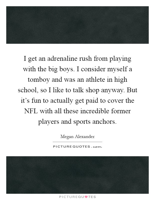 I get an adrenaline rush from playing with the big boys. I consider myself a tomboy and was an athlete in high school, so I like to talk shop anyway. But it's fun to actually get paid to cover the NFL with all these incredible former players and sports anchors Picture Quote #1