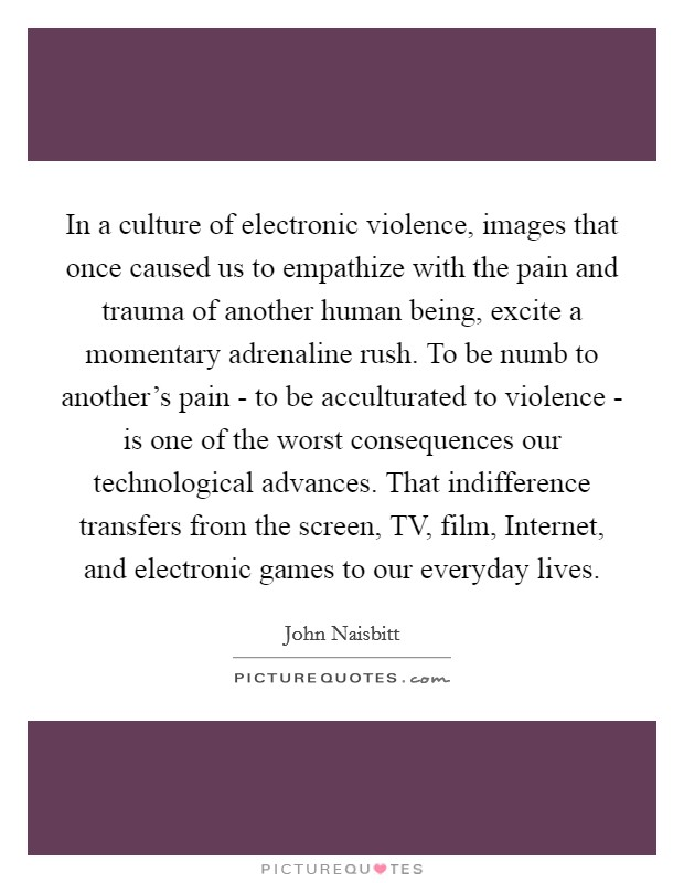 In a culture of electronic violence, images that once caused us to empathize with the pain and trauma of another human being, excite a momentary adrenaline rush. To be numb to another's pain - to be acculturated to violence - is one of the worst consequences our technological advances. That indifference transfers from the screen, TV, film, Internet, and electronic games to our everyday lives Picture Quote #1