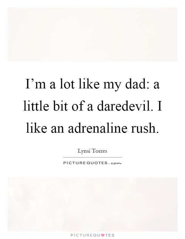 I'm a lot like my dad: a little bit of a daredevil. I like an adrenaline rush Picture Quote #1