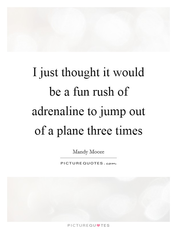 I just thought it would be a fun rush of adrenaline to jump out of a plane three times Picture Quote #1