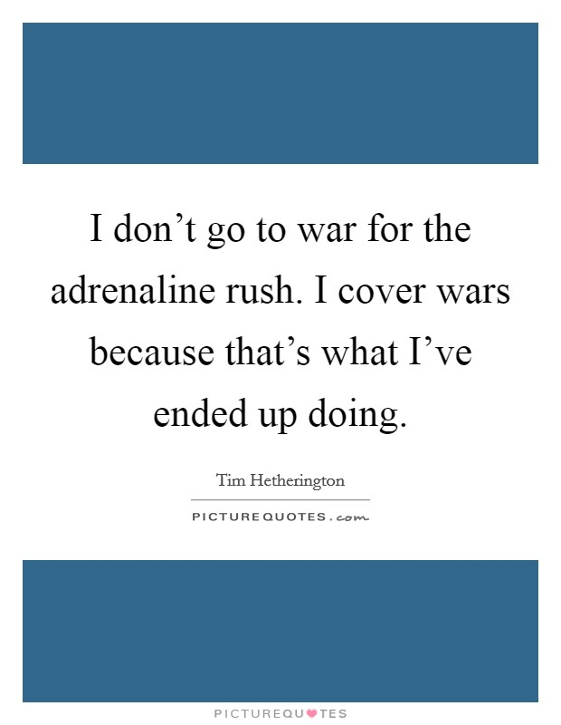 I don't go to war for the adrenaline rush. I cover wars because that's what I've ended up doing Picture Quote #1