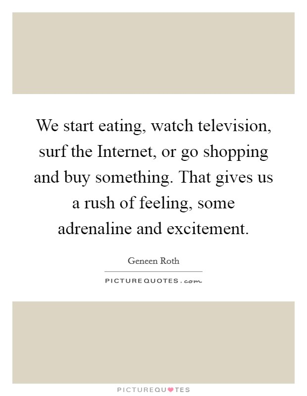 We start eating, watch television, surf the Internet, or go shopping and buy something. That gives us a rush of feeling, some adrenaline and excitement Picture Quote #1
