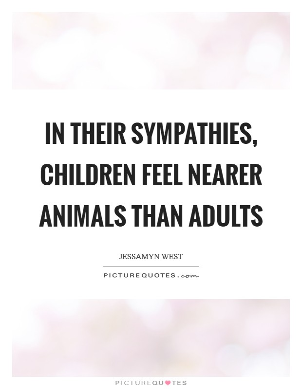 In their sympathies, children feel nearer animals than adults Picture Quote #1