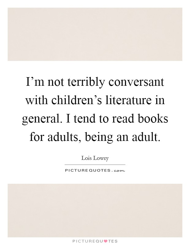 I'm not terribly conversant with children's literature in general. I tend to read books for adults, being an adult Picture Quote #1