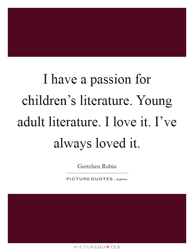 I have a passion for children's literature. Young adult literature. I love it. I've always loved it Picture Quote #1