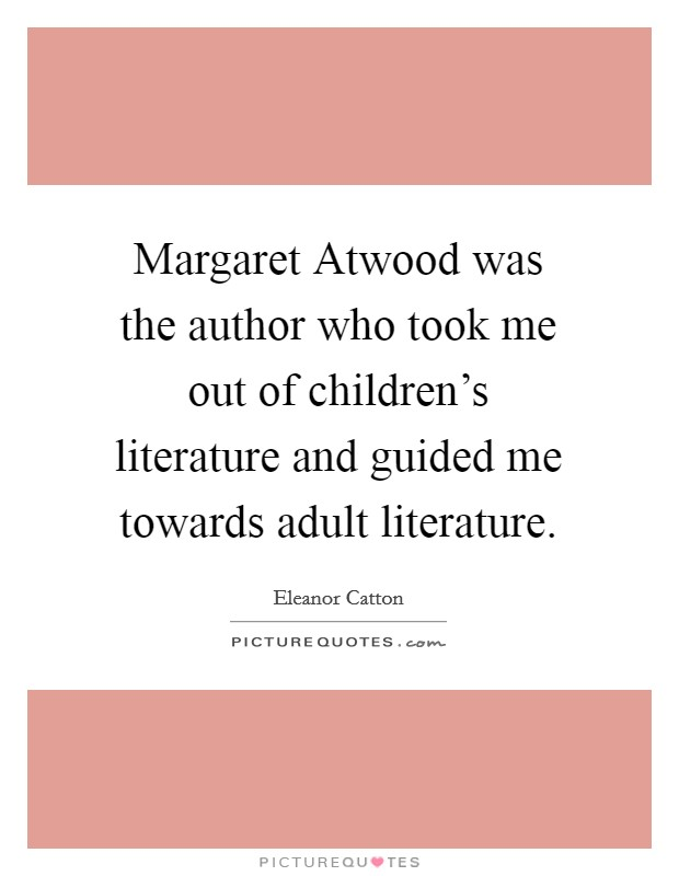 Margaret Atwood was the author who took me out of children's literature and guided me towards adult literature Picture Quote #1