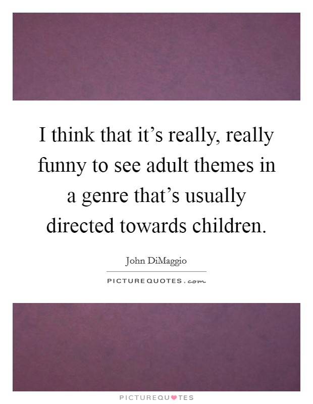 I think that it's really, really funny to see adult themes in a genre that's usually directed towards children Picture Quote #1