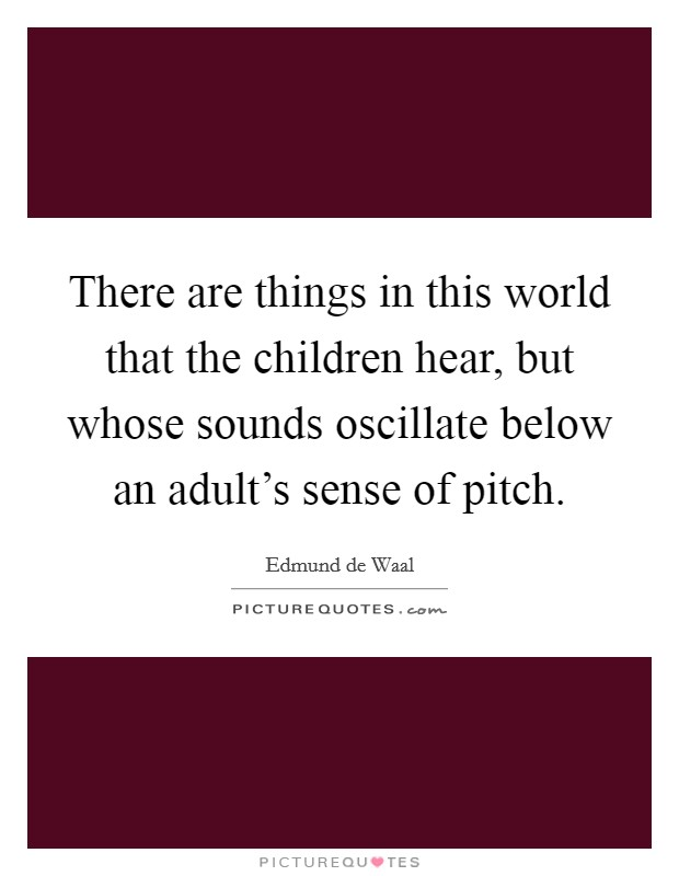 There are things in this world that the children hear, but whose sounds oscillate below an adult's sense of pitch Picture Quote #1