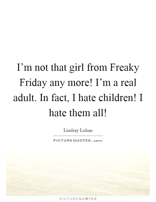 I'm not that girl from Freaky Friday any more! I'm a real adult. In fact, I hate children! I hate them all! Picture Quote #1